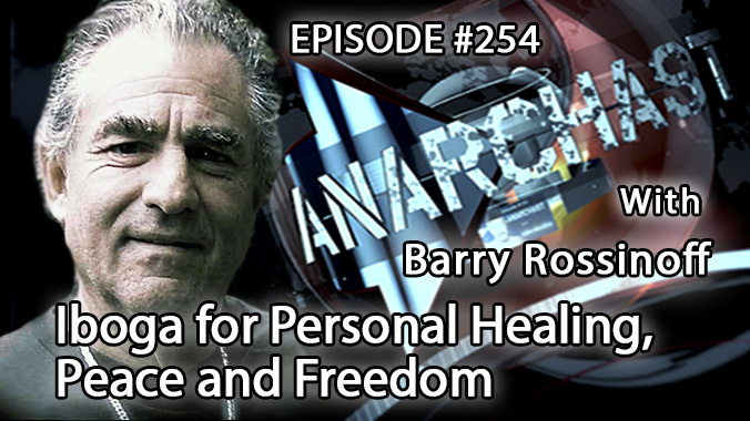 Anarchast Ep. 254 Barry Rossinoff: Iboga for Personal Healing, Peace and Freedom